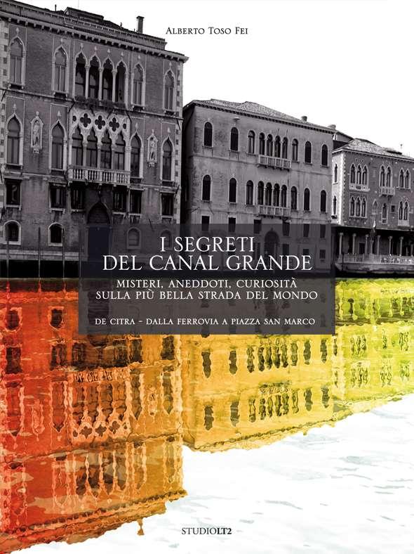 I segreti del Canal Grande. Misteri, aneddoti, curiosità sulla più bella strada del mondo.