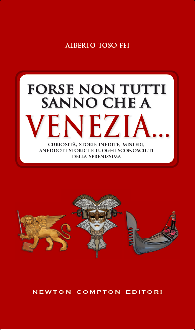 Forse non tutti sanno che a Venezia… Curiosità, storie inedite, misteri, aneddoti storici e luoghi sconosciuti della città più famosa d'Italia