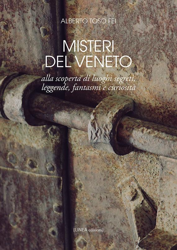 Misteri del Veneto. Alla scoperta di luoghi segreti, leggende, fantasmi e curiosità.